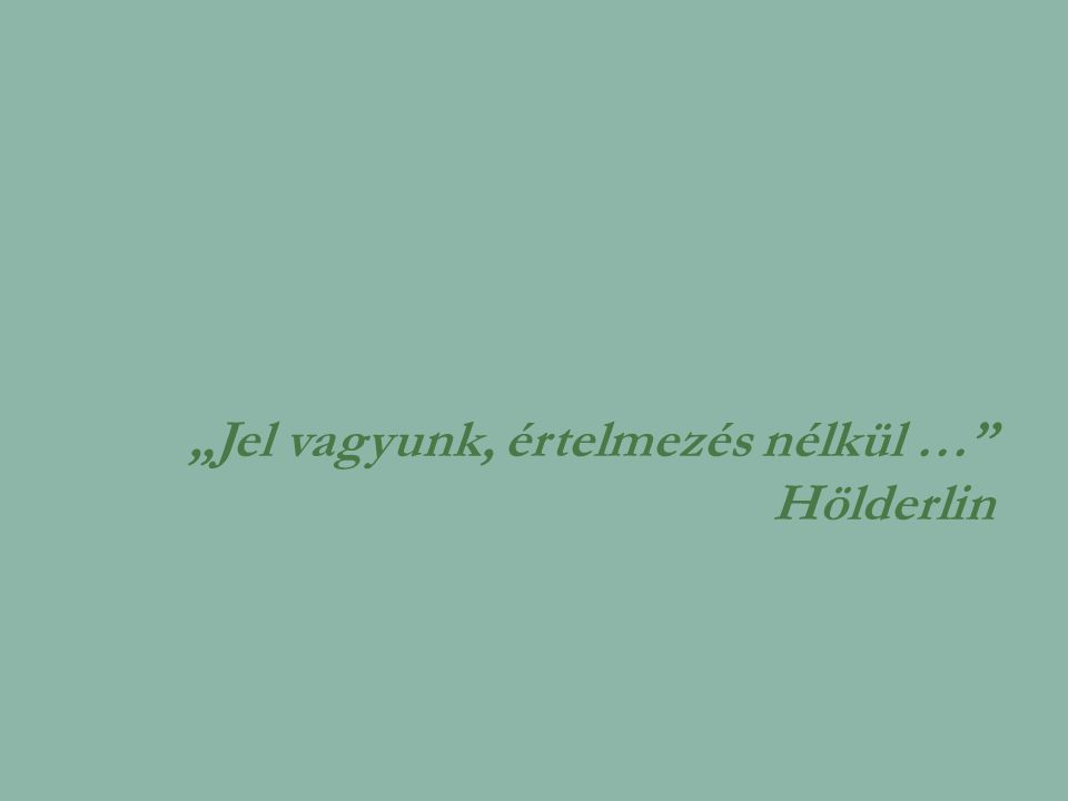 """""""Jel vagyunk, értelmezés nélkül … Hölderlin"""