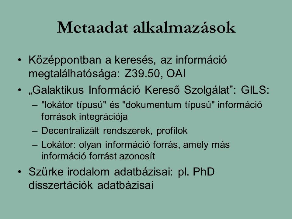 """Metaadat alkalmazások Középpontban a keresés, az információ megtalálhatósága: Z39.50, OAI """"Galaktikus Információ Kereső Szolgálat : GILS: – lokátor típusú és dokumentum típusú információ források integrációja –Decentralizált rendszerek, profilok –Lokátor: olyan információ forrás, amely más információ forrást azonosít Szürke irodalom adatbázisai: pl."""