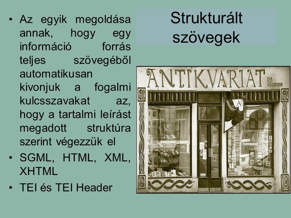 Strukturált szövegek Az egyik megoldása annak, hogy egy információ forrás teljes szövegéből automatikusan kivonjuk a fogalmi kulcsszavakat az, hogy a tartalmi leírást megadott struktúra szerint végezzük el SGML, HTML, XML, XHTML TEI és TEI Header