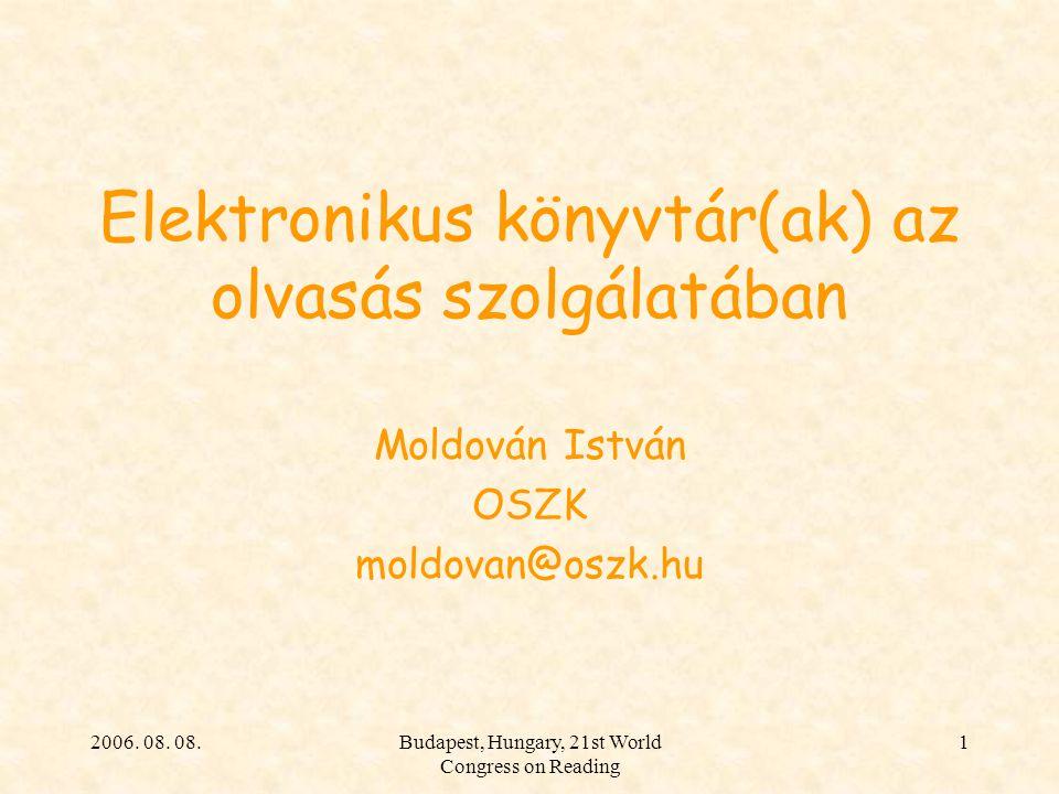 2006. 08. 08.Budapest, Hungary, 21st World Congress on Reading 1 Elektronikus könyvtár(ak) az olvasás szolgálatában Moldován István OSZK moldovan@oszk