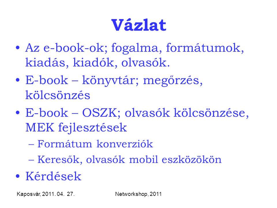 Kaposvár, 2011. 04. 27.Networkshop, 2011 Vázlat Az e-book-ok; fogalma, formátumok, kiadás, kiadók, olvasók. E-book – könyvtár; megőrzés, kölcsönzés E-