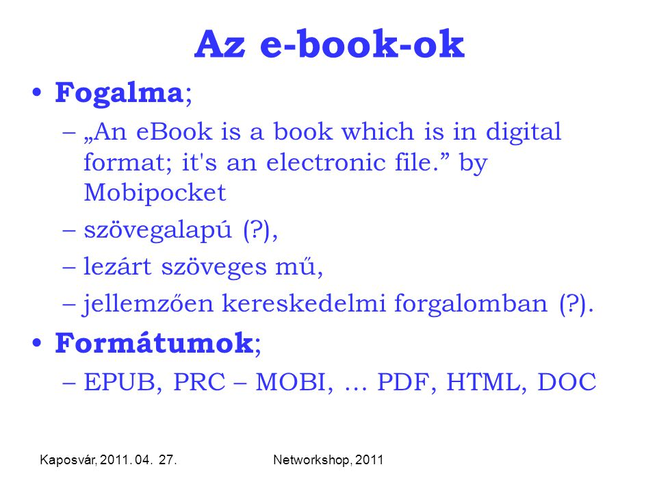 "Kaposvár, 2011. 04. 27.Networkshop, 2011 Az e-book-ok Fogalma ; –""An eBook is a book which is in digital format; it's an electronic file."" by Mobipock"