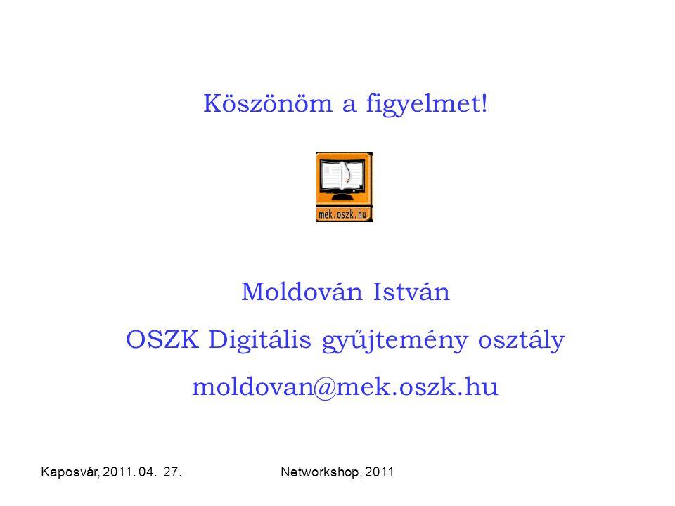 Kaposvár, 2011. 04. 27.Networkshop, 2011 Köszönöm a figyelmet! Moldován István OSZK Digitális gyűjtemény osztály moldovan@mek.oszk.hu