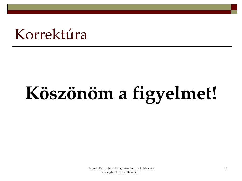 Takáts Béla - Jász-Nagykun-Szolnok Megyei Verseghy Ferenc Könyvtár 16 Korrektúra Köszönöm a figyelmet!