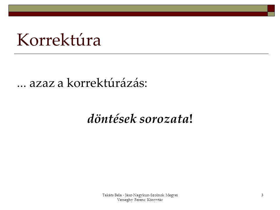 Takáts Béla - Jász-Nagykun-Szolnok Megyei Verseghy Ferenc Könyvtár 3 Korrektúra... azaz a korrektúrázás: döntések sorozata!