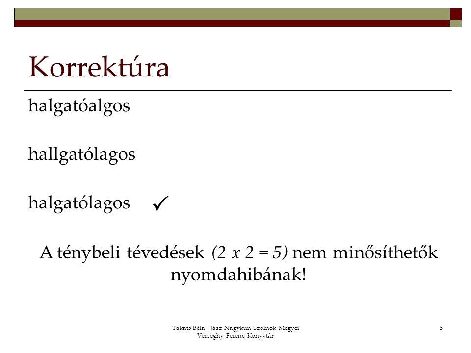 Takáts Béla - Jász-Nagykun-Szolnok Megyei Verseghy Ferenc Könyvtár 5 Korrektúra halgatóalgos hallgatólagos halgatólagos  A ténybeli tévedések (2 x 2