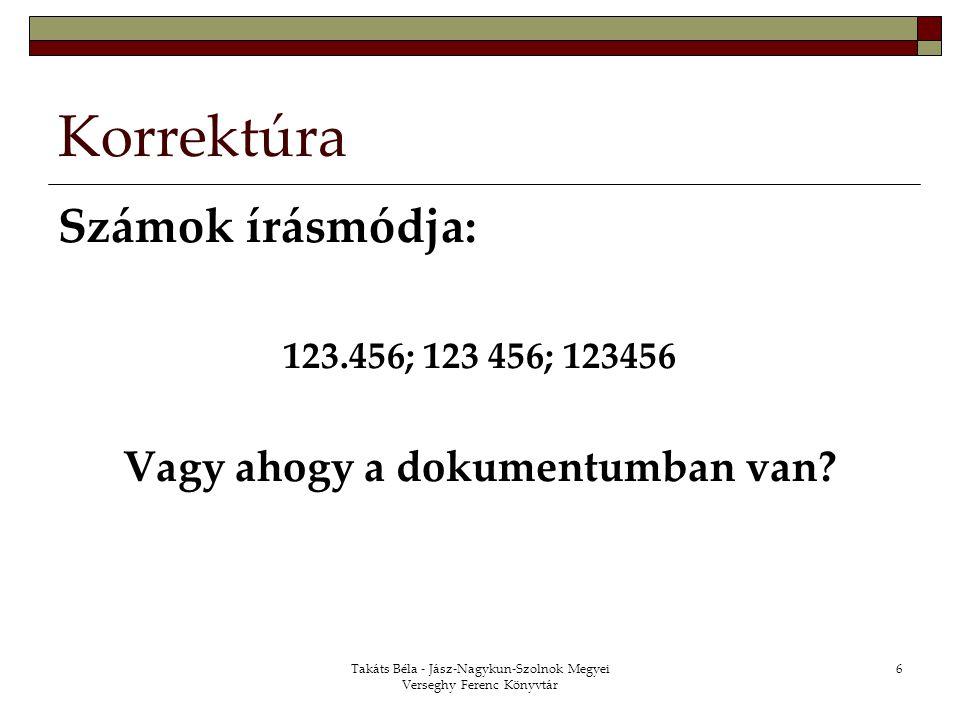 Takáts Béla - Jász-Nagykun-Szolnok Megyei Verseghy Ferenc Könyvtár 6 Korrektúra Számok írásmódja: 123.456; 123 456; 123456 Vagy ahogy a dokumentumban