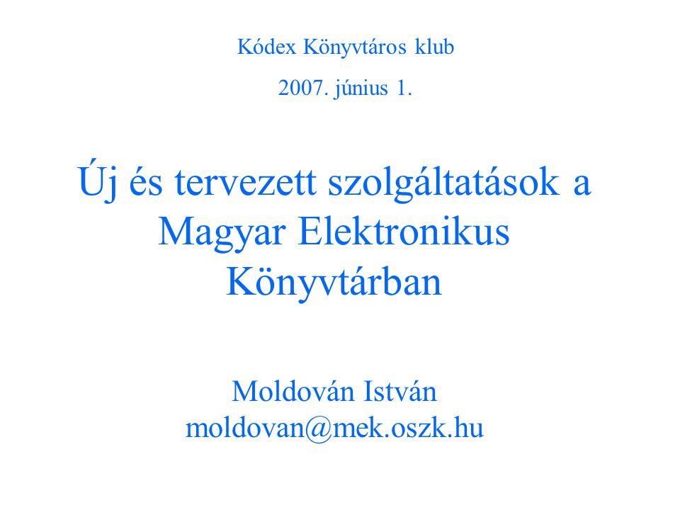Új és tervezett szolgáltatások a Magyar Elektronikus Könyvtárban Moldován István moldovan@mek.oszk.hu Kódex Könyvtáros klub 2007.
