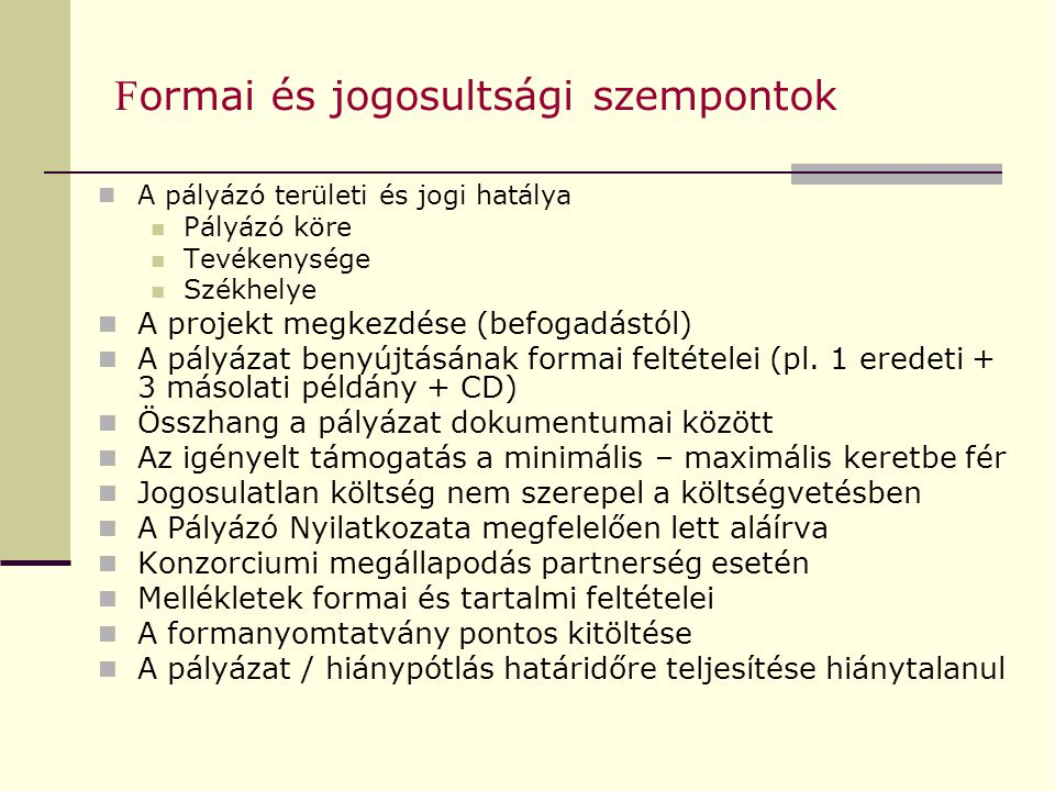 F ormai és jogosultsági szempontok A pályázó területi és jogi hatálya Pályázó köre Tevékenysége Székhelye A projekt megkezdése (befogadástól) A pályázat benyújtásának formai feltételei (pl.