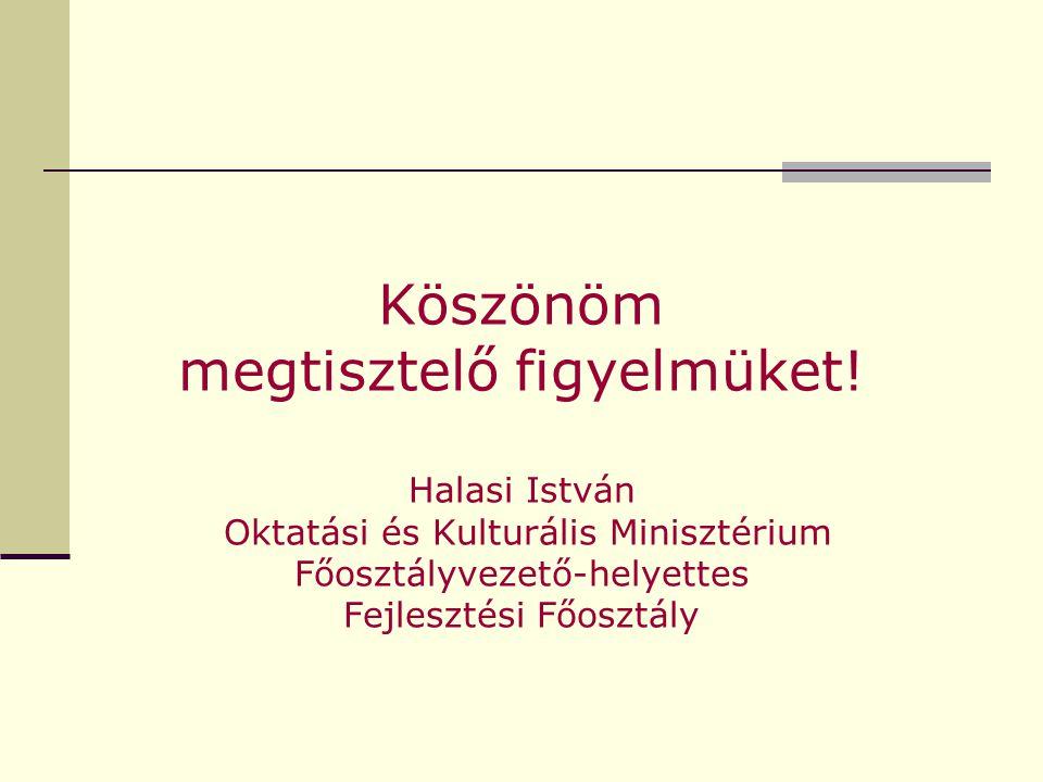 Köszönöm megtisztelő figyelmüket! Halasi István Oktatási és Kulturális Minisztérium Főosztályvezető-helyettes Fejlesztési Főosztály