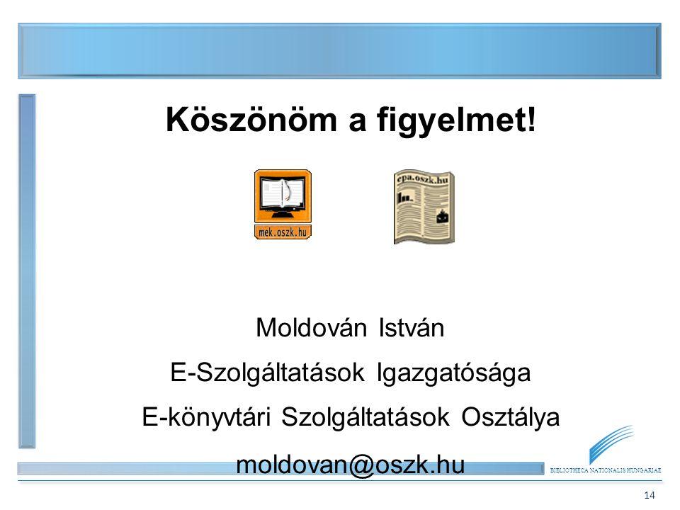 BIBLIOTHECA NATIONALIS HUNGARIAE 14 Köszönöm a figyelmet! Moldován István E-Szolgáltatások Igazgatósága E-könyvtári Szolgáltatások Osztálya moldovan@o
