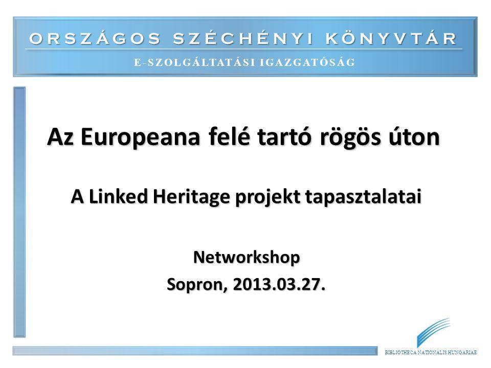 ORSZÁGOS SZÉCHÉNYI KÖNYVTÁR E-SZOLGÁLTATÁSI IGAZGATÓSÁG BIBLIOTHECA NATIONALIS HUNGARIAE Az Europeana felé tartó rögös úton A Linked Heritage projekt tapasztalatai Networkshop Sopron, 2013.03.27.