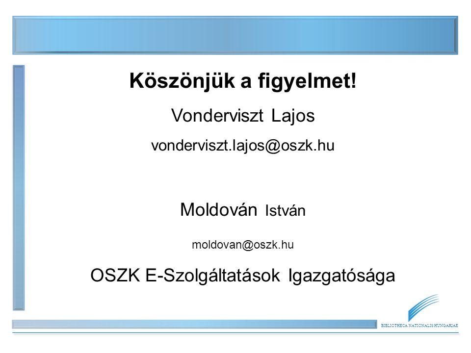 BIBLIOTHECA NATIONALIS HUNGARIAE Köszönjük a figyelmet! Vonderviszt Lajos vonderviszt.lajos@oszk.hu Moldován István moldovan@oszk.hu OSZK E-Szolgáltat