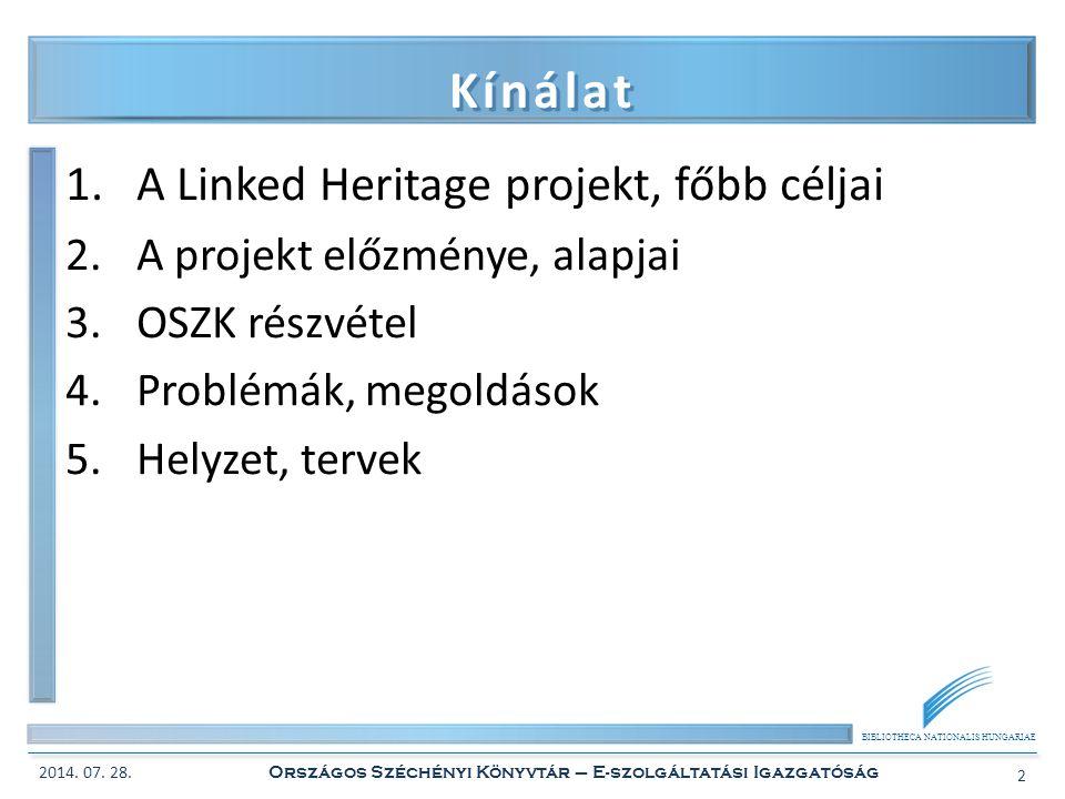 BIBLIOTHECA NATIONALIS HUNGARIAE Kínálat 1.A Linked Heritage projekt, főbb céljai 2.A projekt előzménye, alapjai 3.OSZK részvétel 4.Problémák, megoldások 5.Helyzet, tervek 2014.