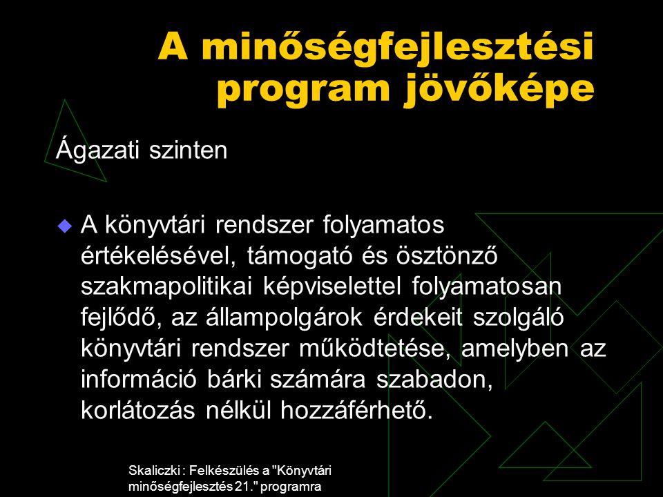 Skaliczki : Felkészülés a Könyvtári minőségfejlesztés 21. programra A minőségfejlesztési program jövőképe Ágazati szinten  A könyvtári rendszer folyamatos értékelésével, támogató és ösztönző szakmapolitikai képviselettel folyamatosan fejlődő, az állampolgárok érdekeit szolgáló könyvtári rendszer működtetése, amelyben az információ bárki számára szabadon, korlátozás nélkül hozzáférhető.