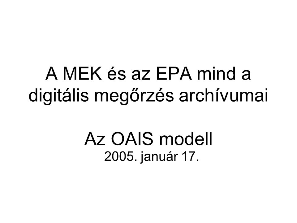 A MEK és az EPA mind a digitális megőrzés archívumai Az OAIS modell 2005. január 17.