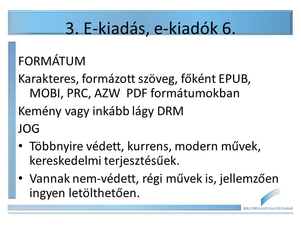 BIBLIOTHECA NATIONALIS HUNGARIAE 3. E-kiadás, e-kiadók 6. FORMÁTUM Karakteres, formázott szöveg, főként EPUB, MOBI, PRC, AZW PDF formátumokban Kemény