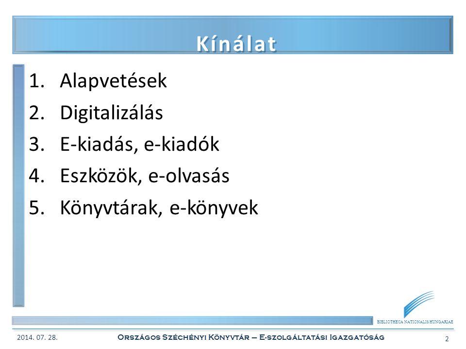 BIBLIOTHECA NATIONALIS HUNGARIAE Kínálat 1.Alapvetések 2.Digitalizálás 3.E-kiadás, e-kiadók 4.Eszközök, e-olvasás 5.Könyvtárak, e-könyvek 2014. 07. 28