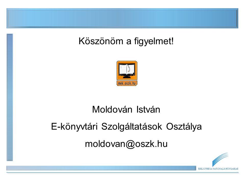 BIBLIOTHECA NATIONALIS HUNGARIAE Köszönöm a figyelmet! Moldován István E-könyvtári Szolgáltatások Osztálya moldovan@oszk.hu