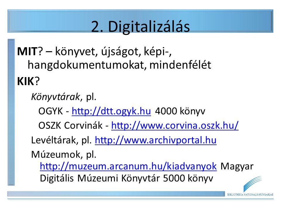 BIBLIOTHECA NATIONALIS HUNGARIAE 2. Digitalizálás MIT? – könyvet, újságot, képi-, hangdokumentumokat, mindenfélét KIK? Könyvtárak, pl. OGYK - http://d