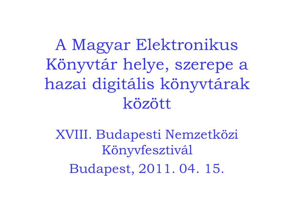 A Magyar Elektronikus Könyvtár helye, szerepe a hazai digitális könyvtárak között XVIII. Budapesti Nemzetközi Könyvfesztivál Budapest, 2011. 04. 15.