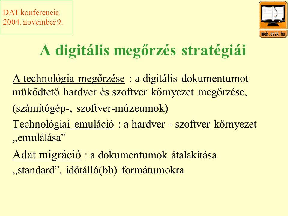 """A digitális megőrzés stratégiái A technológia megőrzése : a digitális dokumentumot működtető hardver és szoftver környezet megőrzése, (számítógép-, szoftver-múzeumok) Technológiai emuláció : a hardver - szoftver környezet """"emulálása Adat migráció : a dokumentumok átalakítása """"standard , időtálló(bb) formátumokra DAT konferencia 2004."""