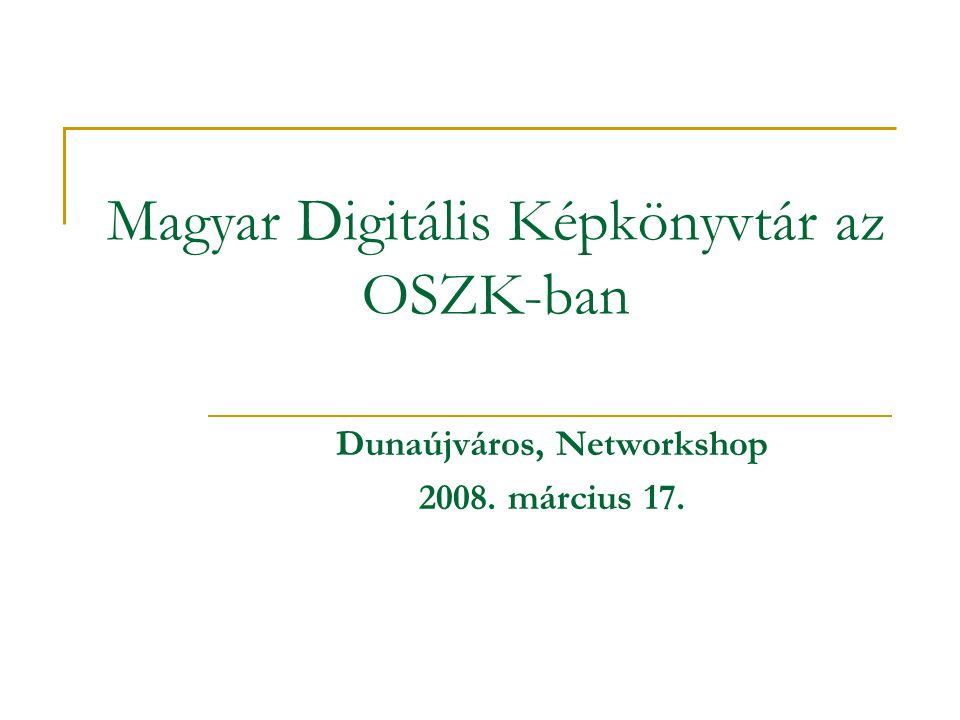 Magyar Digitális Képkönyvtár az OSZK-ban Dunaújváros, Networkshop 2008. március 17.