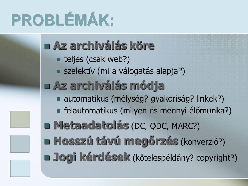 Az archiválás köre Az archiválás köre teljes (csak web?) szelektív (mi a válogatás alapja?) Az archiválás módja Az archiválás módja automatikus (mélys