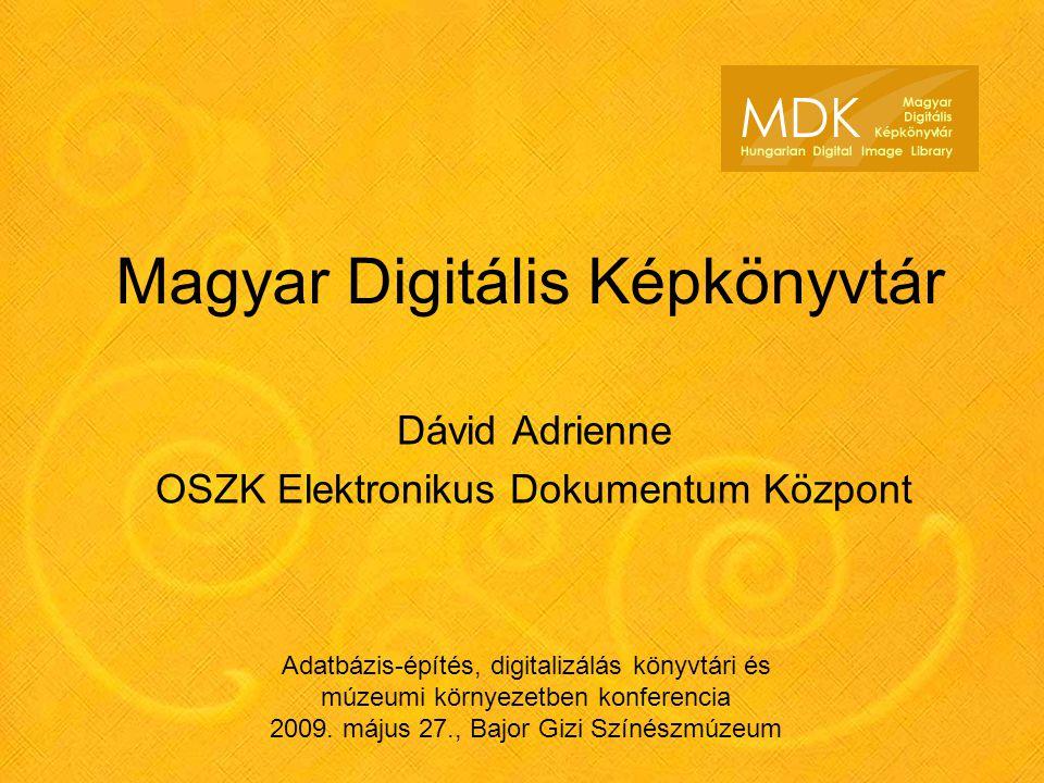 Magyar Digitális Képkönyvtár Dávid Adrienne OSZK Elektronikus Dokumentum Központ Adatbázis-építés, digitalizálás könyvtári és múzeumi környezetben konferencia 2009.
