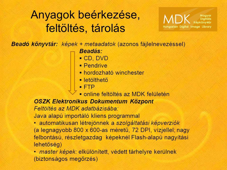 Anyagok beérkezése, feltöltés, tárolás Beadó könyvtár: képek + metaadatok (azonos fájlelnevezéssel) Beadás:  CD, DVD  Pendrive  hordozható winchester  letölthető  FTP  online feltöltés az MDK felületén OSZK Elektronikus Dokumentum Központ Feltöltés az MDK adatbázisába: Java alapú importáló kliens programmal automatikusan létrejönnek a szolgáltatási képverziók (a legnagyobb 800 x 600-as méretű, 72 DPI, vízjellel; nagy felbontású, részletgazdag képeknél Flash-alapú nagyítási lehetőség) master képek: elkülönített, védett tárhelyre kerülnek (biztonságos megőrzés)