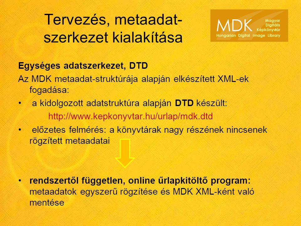 Tervezés, metaadat- szerkezet kialakítása Egységes adatszerkezet, DTD Az MDK metaadat-struktúrája alapján elkészített XML-ek fogadása: a kidolgozott adatstruktúra alapján DTD készült: http://www.kepkonyvtar.hu/urlap/mdk.dtd előzetes felmérés: a könyvtárak nagy részének nincsenek rögzített metaadatai rendszertől független, online űrlapkitöltő program: metaadatok egyszerű rögzítése és MDK XML-ként való mentése