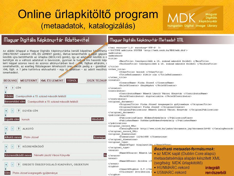Online űrlapkitöltő program (metaadatok, katalogizálás) Beadható metaadat-formátumok:  az MDK saját (Dublin Core alapú) metaadatsémája alapán készített XML (segítség: MDK űrlapkitöltő) integrált  HUNMARC-rekord integrált rendszerből  USMARC-rekord rendszerből Beadható metaadat-formátumok:  az MDK saját (Dublin Core alapú) metaadatsémája alapán készített XML (segítség: MDK űrlapkitöltő) integrált  HUNMARC-rekord integrált rendszerből  USMARC-rekord rendszerből