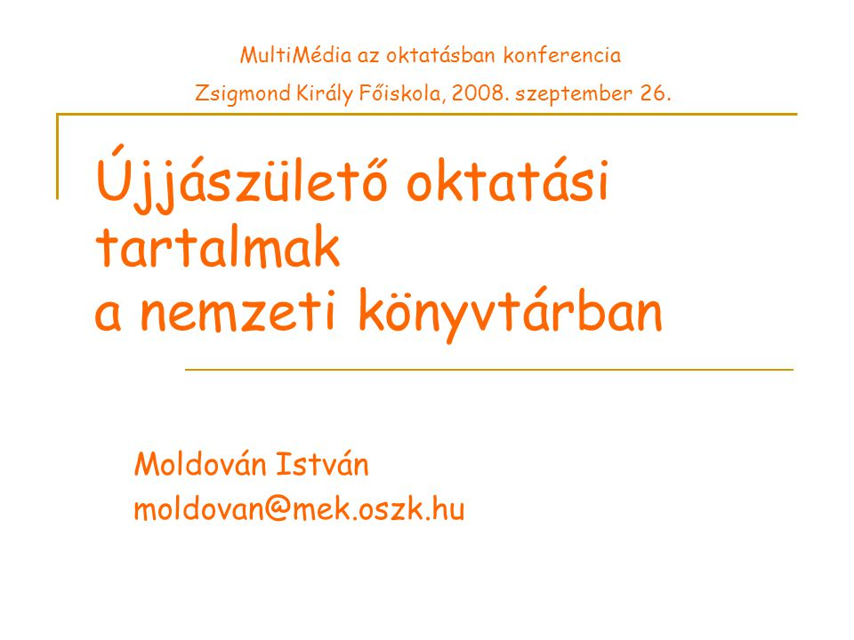 Újjászülető oktatási tartalmak a nemzeti könyvtárban Moldován István moldovan@mek.oszk.hu MultiMédia az oktatásban konferencia Zsigmond Király Főiskola, 2008.