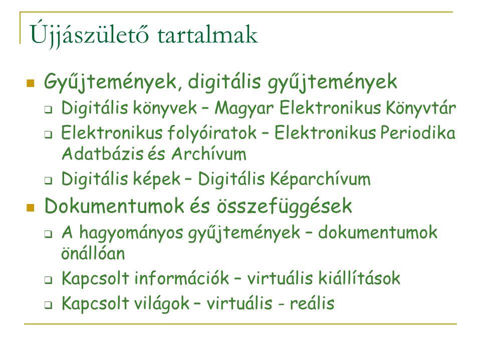 Újjászülető tartalmak Gyűjtemények, digitális gyűjtemények  Digitális könyvek – Magyar Elektronikus Könyvtár  Elektronikus folyóiratok – Elektronikus Periodika Adatbázis és Archívum  Digitális képek – Digitális Képarchívum Dokumentumok és összefüggések  A hagyományos gyűjtemények – dokumentumok önállóan  Kapcsolt információk – virtuális kiállítások  Kapcsolt világok – virtuális - reális