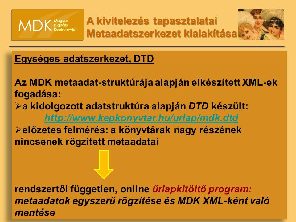 Egységes adatszerkezet, DTD Az MDK metaadat-struktúrája alapján elkészített XML-ek fogadása:  a kidolgozott adatstruktúra alapján DTD készült: http://www.kepkonyvtar.hu/urlap/mdk.dtd  előzetes felmérés: a könyvtárak nagy részének nincsenek rögzített metaadatai rendszertől független, online űrlapkitöltő program: metaadatok egyszerű rögzítése és MDK XML-ként való mentése A kivitelezés tapasztalatai Metaadatszerkezet kialakítása