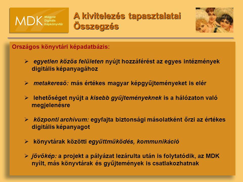 Országos könyvtári képadatbázis:  egyetlen közös felületen nyújt hozzáférést az egyes intézmények digitális képanyagához  metakereső: más értékes magyar képgyűjteményeket is elér  lehetőséget nyújt a kisebb gyűjteményeknek is a hálózaton való megjelenésre  központi archívum: egyfajta biztonsági másolatként őrzi az értékes digitális képanyagot  könyvtárak közötti együttműködés, kommunikáció  jövőkép: a projekt a pályázat lezárulta után is folytatódik, az MDK nyílt, más könyvtárak és gyűjtemények is csatlakozhatnak A kivitelezés tapasztalatai Összegzés