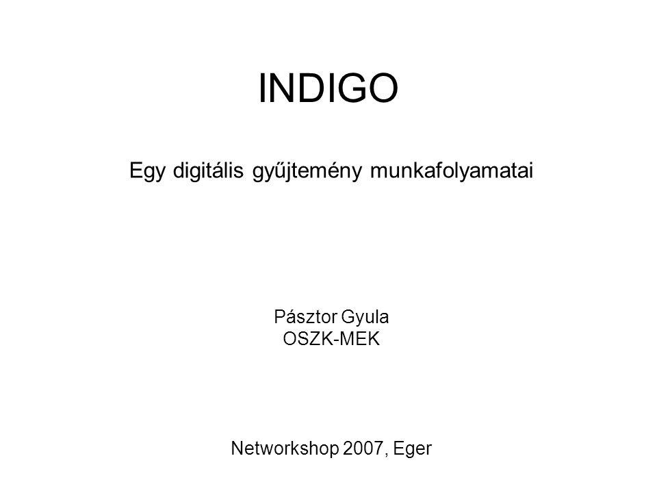 INDIGO Egy digitális gyűjtemény munkafolyamatai Pásztor Gyula OSZK-MEK Networkshop 2007, Eger