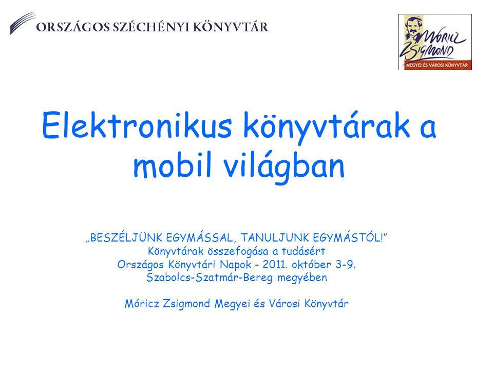"""Elektronikus könyvtárak a mobil világban """"BESZÉLJÜNK EGYMÁSSAL, TANULJUNK EGYMÁSTÓL! Könyvtárak összefogása a tudásért Országos Könyvtári Napok - 2011."""