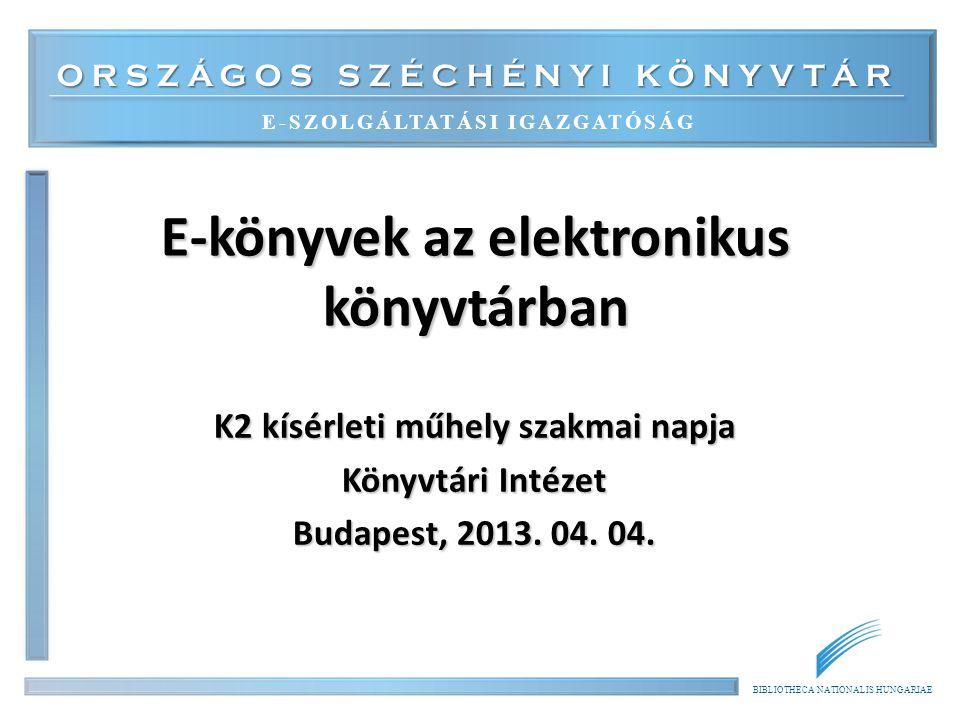 ORSZÁGOS SZÉCHÉNYI KÖNYVTÁR E-SZOLGÁLTATÁSI IGAZGATÓSÁG BIBLIOTHECA NATIONALIS HUNGARIAE E-könyvek az elektronikus könyvtárban K2 kísérleti műhely szakmai napja Könyvtári Intézet Budapest, 2013.
