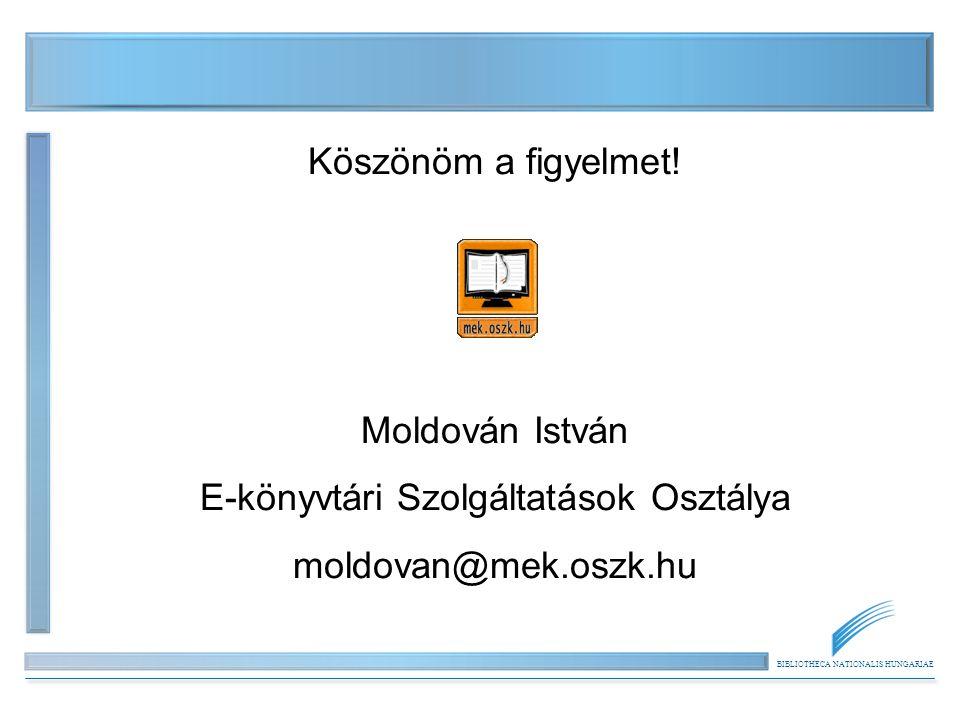 BIBLIOTHECA NATIONALIS HUNGARIAE Köszönöm a figyelmet! Moldován István E-könyvtári Szolgáltatások Osztálya moldovan@mek.oszk.hu