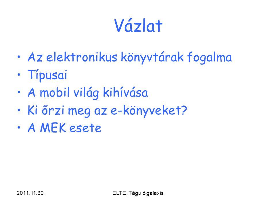 2011.11.30.ELTE, Táguló galaxis Vázlat Az elektronikus könyvtárak fogalma Típusai A mobil világ kihívása Ki őrzi meg az e-könyveket? A MEK esete