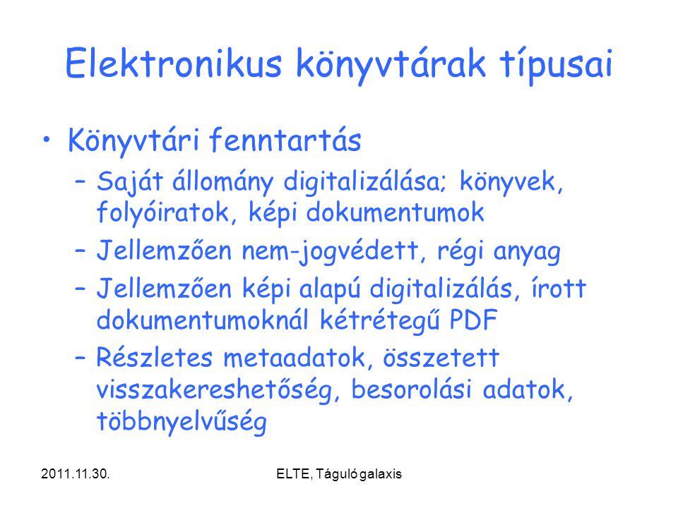 2011.11.30.ELTE, Táguló galaxis Elektronikus könyvtárak típusai Könyvtári fenntartás –Saját állomány digitalizálása; könyvek, folyóiratok, képi dokumentumok –Jellemzően nem-jogvédett, régi anyag –Jellemzően képi alapú digitalizálás, írott dokumentumoknál kétrétegű PDF –Részletes metaadatok, összetett visszakereshetőség, besorolási adatok, többnyelvűség