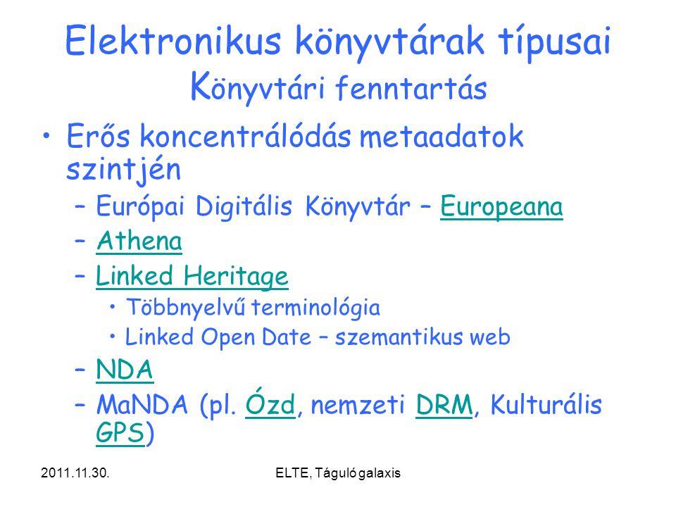2011.11.30.ELTE, Táguló galaxis Elektronikus könyvtárak típusai K önyvtári fenntartás Erős koncentrálódás metaadatok szintjén –Európai Digitális Könyvtár – EuropeanaEuropeana –AthenaAthena –Linked HeritageLinked Heritage Többnyelvű terminológia Linked Open Date – szemantikus web –NDANDA –MaNDA (pl.