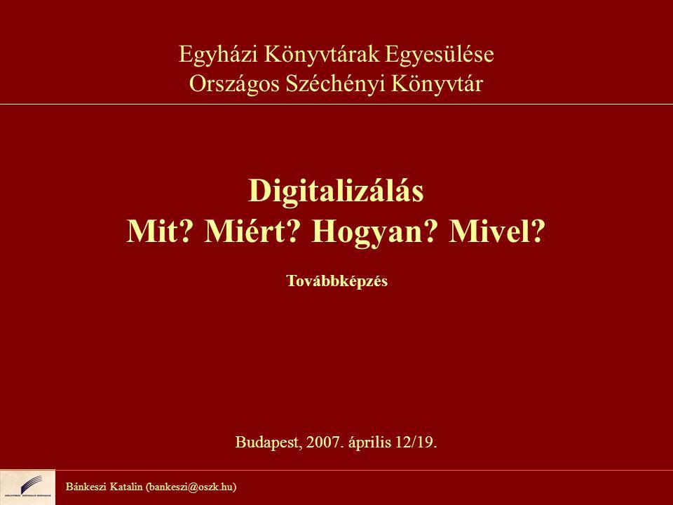 Bánkeszi Katalin (bankeszi@oszk.hu) Egyházi Könyvtárak Egyesülése Országos Széchényi Könyvtár Digitalizálás Mit.