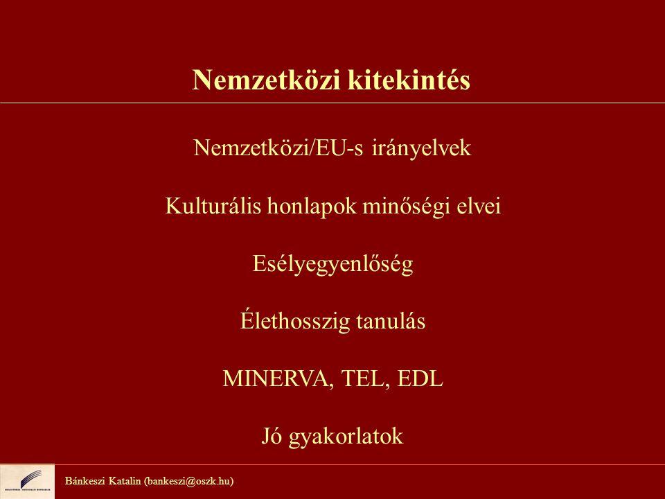 Bánkeszi Katalin (bankeszi@oszk.hu) Nemzetközi kitekintés Nemzetközi/EU-s irányelvek Kulturális honlapok minőségi elvei Esélyegyenlőség Élethosszig tanulás MINERVA, TEL, EDL Jó gyakorlatok