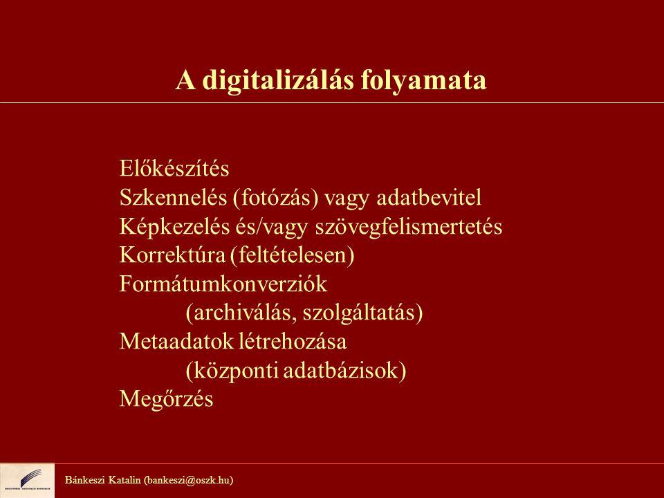 Bánkeszi Katalin (bankeszi@oszk.hu) A digitalizálás folyamata Előkészítés Szkennelés (fotózás) vagy adatbevitel Képkezelés és/vagy szövegfelismertetés Korrektúra (feltételesen) Formátumkonverziók (archiválás, szolgáltatás) Metaadatok létrehozása (központi adatbázisok) Megőrzés