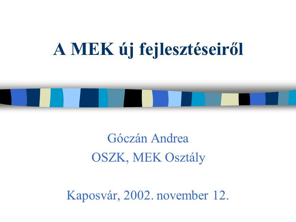 A MEK új fejlesztéseiről Góczán Andrea OSZK, MEK Osztály Kaposvár, 2002. november 12.