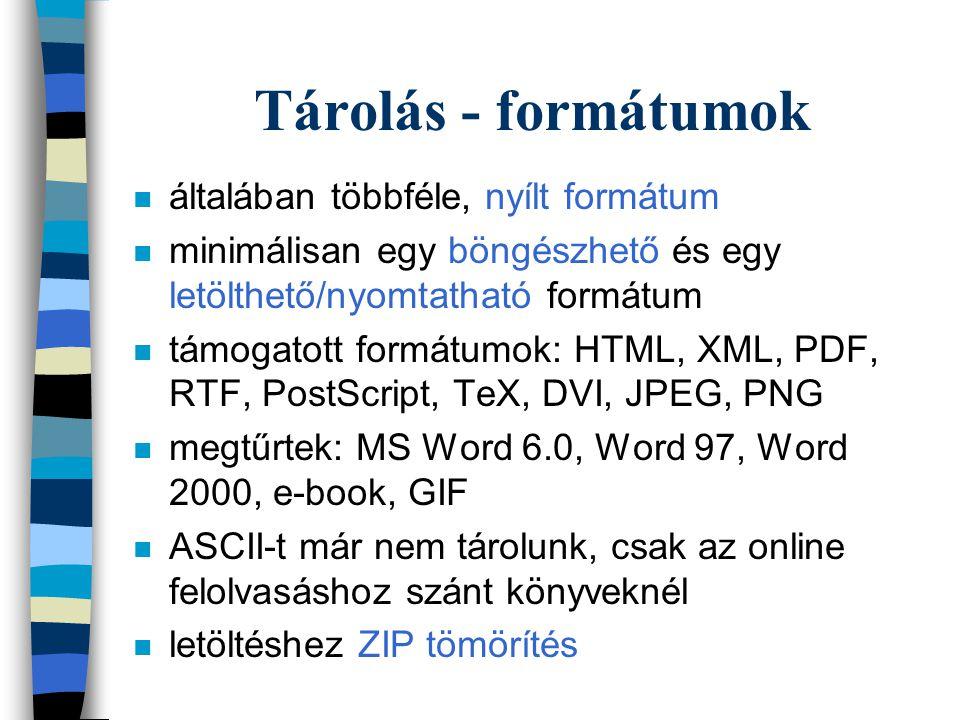 Tárolás - formátumok n általában többféle, nyílt formátum n minimálisan egy böngészhető és egy letölthető/nyomtatható formátum n támogatott formátumok: HTML, XML, PDF, RTF, PostScript, TeX, DVI, JPEG, PNG n megtűrtek: MS Word 6.0, Word 97, Word 2000, e-book, GIF n ASCII-t már nem tárolunk, csak az online felolvasáshoz szánt könyveknél n letöltéshez ZIP tömörítés