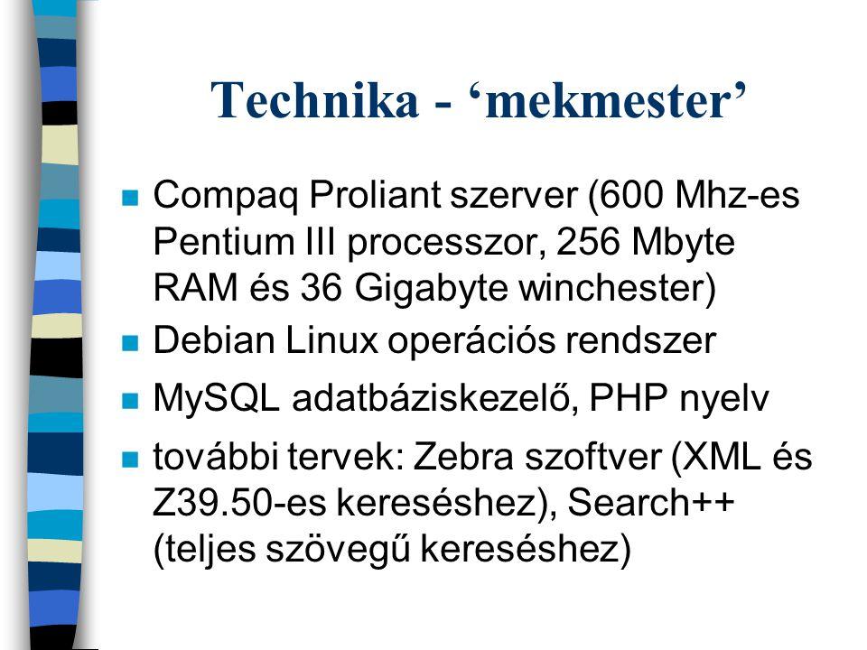 Technika - 'mekmester' n Compaq Proliant szerver (600 Mhz-es Pentium III processzor, 256 Mbyte RAM és 36 Gigabyte winchester) n Debian Linux operációs rendszer n MySQL adatbáziskezelő, PHP nyelv n további tervek: Zebra szoftver (XML és Z39.50-es kereséshez), Search++ (teljes szövegű kereséshez)