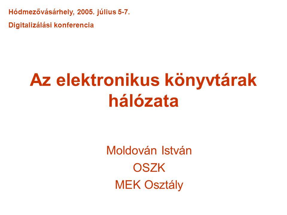 Az elektronikus könyvtárak hálózata Moldován István OSZK MEK Osztály Hódmezővásárhely, 2005. július 5-7. Digitalizálási konferencia